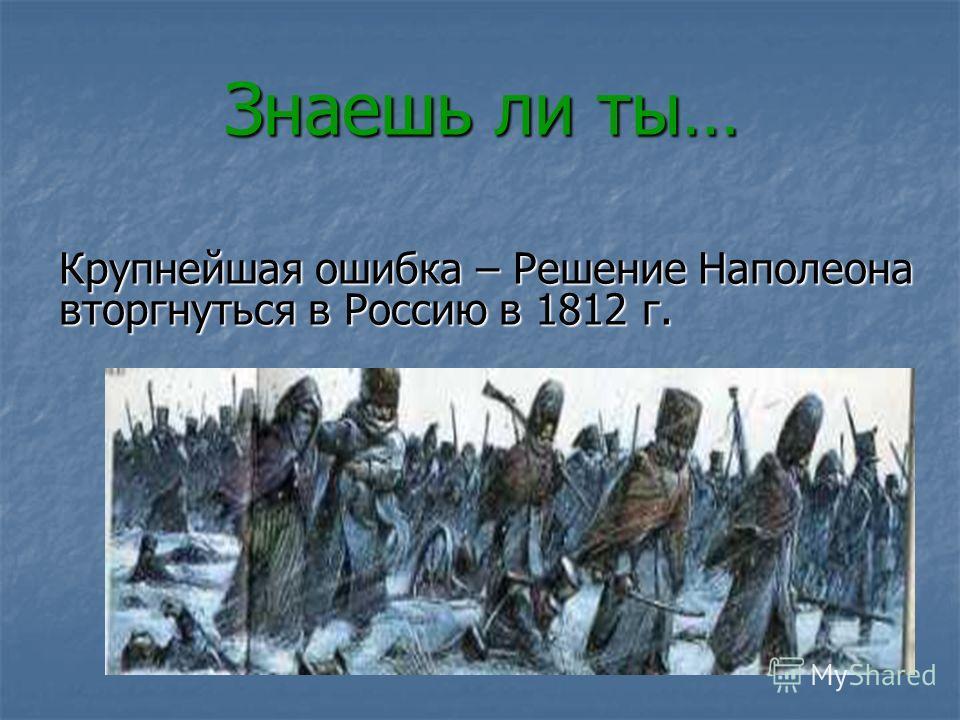 Знаешь ли ты… Крупнейшая ошибка – Решение Наполеона вторгнуться в Россию в 1812 г.