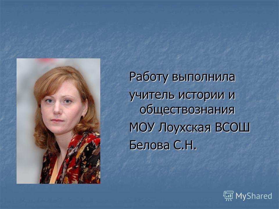 Работу выполнила учитель истории и обществознания МОУ Лоухская ВСОШ Белова С.Н.