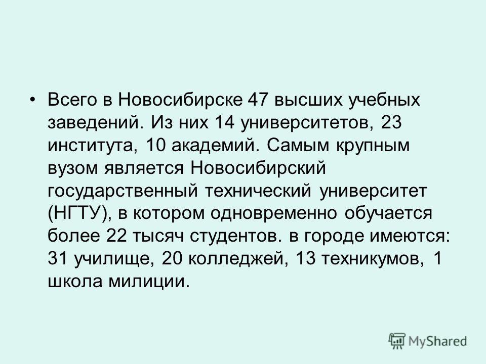 Всего в Новосибирске 47 высших учебных заведений. Из них 14 университетов, 23 института, 10 академий. Самым крупным вузом является Новосибирский государственный технический университет (НГТУ), в котором одновременно обучается более 22 тысяч студентов