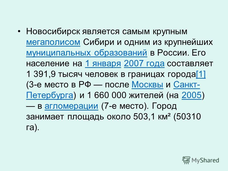 Новосибирск является самым крупным мегаполисом Сибири и одним из крупнейших муниципальных образований в России. Его население на 1 января 2007 года составляет 1 391,9 тысяч человек в границах города[1] (3-е место в РФ после Москвы и Санкт- Петербурга
