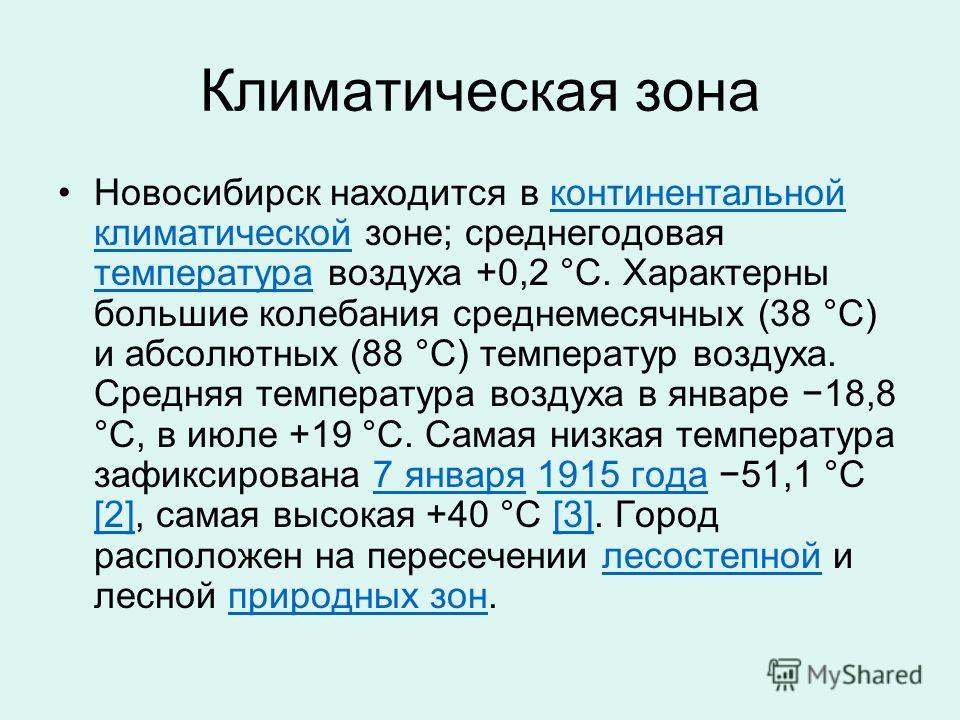 Климатическая зона Новосибирск находится в континентальной климатической зоне; среднегодовая температура воздуха +0,2 °C. Характерны большие колебания среднемесячных (38 °C) и абсолютных (88 °C) температур воздуха. Средняя температура воздуха в январ