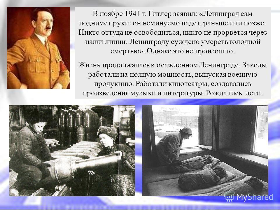 В ноябре 1941 г. Гитлер заявил: «Ленинград сам поднимет руки: он неминуемо падет, раньше или позже. Никто оттуда не освободиться, никто не прорвется через наши линии. Ленинграду суждено умереть голодной смертью». Однако это не произошло. Жизнь продол