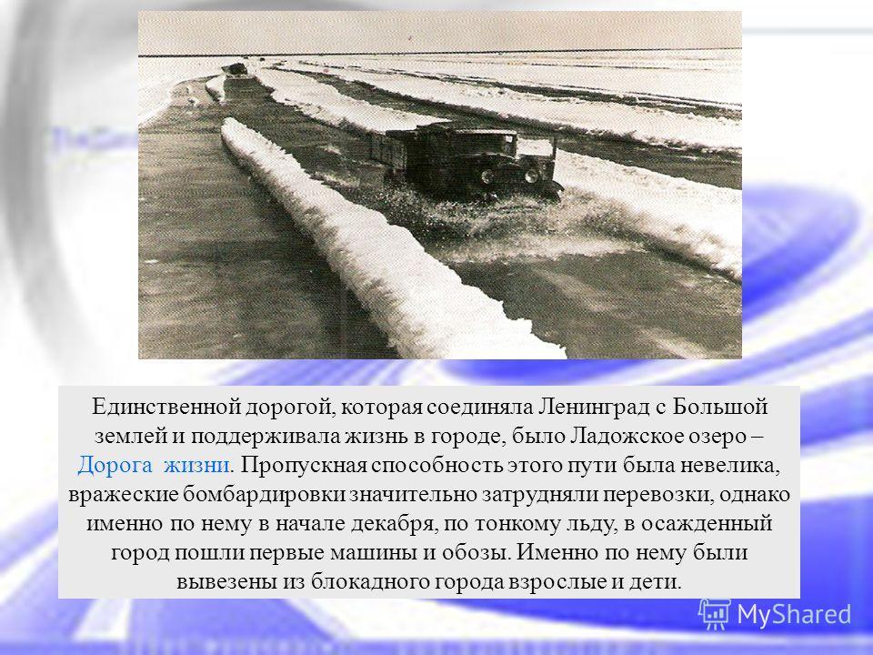 Единственной дорогой, которая соединяла Ленинград с Большой землей и поддерживала жизнь в городе, было Ладожское озеро – Дорога жизни. Пропускная способность этого пути была невелика, вражеские бомбардировки значительно затрудняли перевозки, однако и