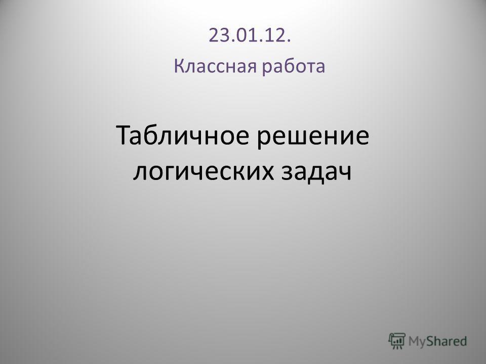 Табличное решение логических задач 23.01.12. Классная работа