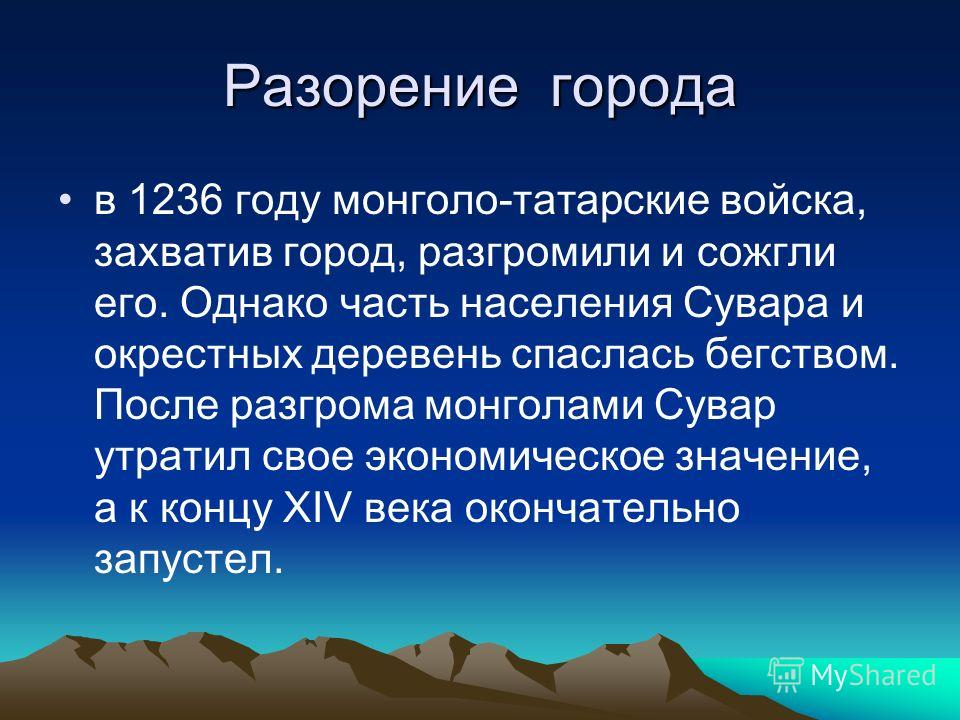 Разорение города в 1236 году монголо-татарские войска, захватив город, разгромили и сожгли его. Однако часть населения Сувара и окрестных деревень спаслась бегством. После разгрома монголами Сувар утратил свое экономическое значение, а к концу XIV ве