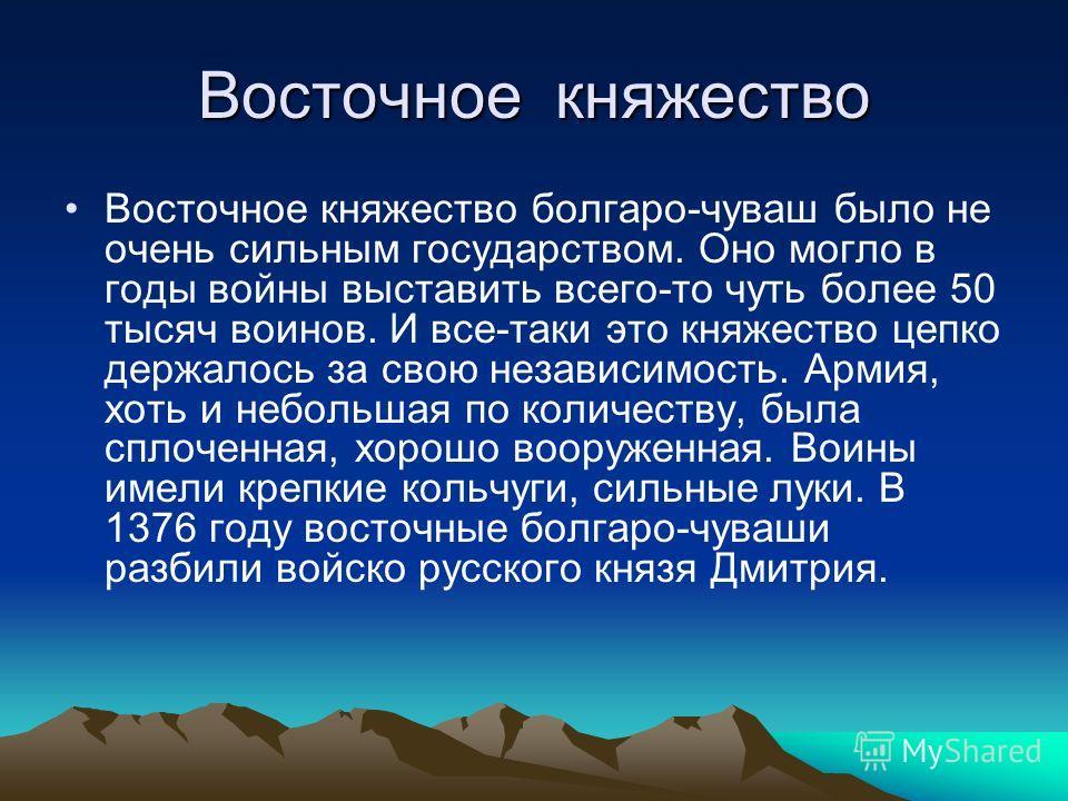 Восточное княжество Восточное княжество болгаро-чуваш было не очень сильным государством. Оно могло в годы войны выставить всего-то чуть более 50 тысяч воинов. И все-таки это княжество цепко держалось за свою независимость. Армия, хоть и небольшая по
