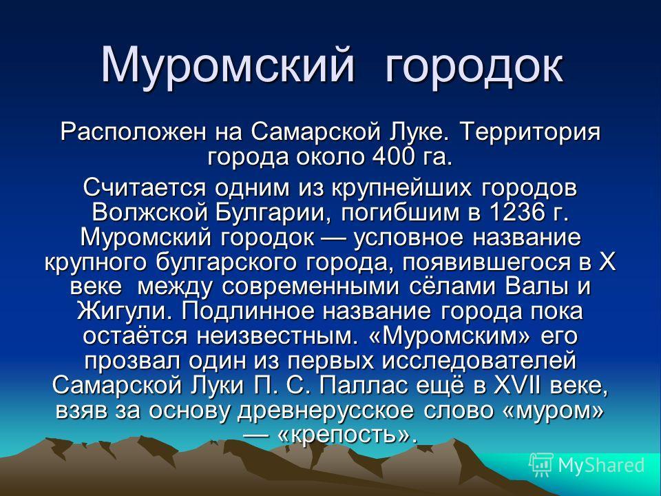 Муромский городок Расположен на Самарской Луке. Территория города около 400 га. Считается одним из крупнейших городов Волжской Булгарии, погибшим в 1236 г. Муромский городок условное название крупного булгарского города, появившегося в X веке между с