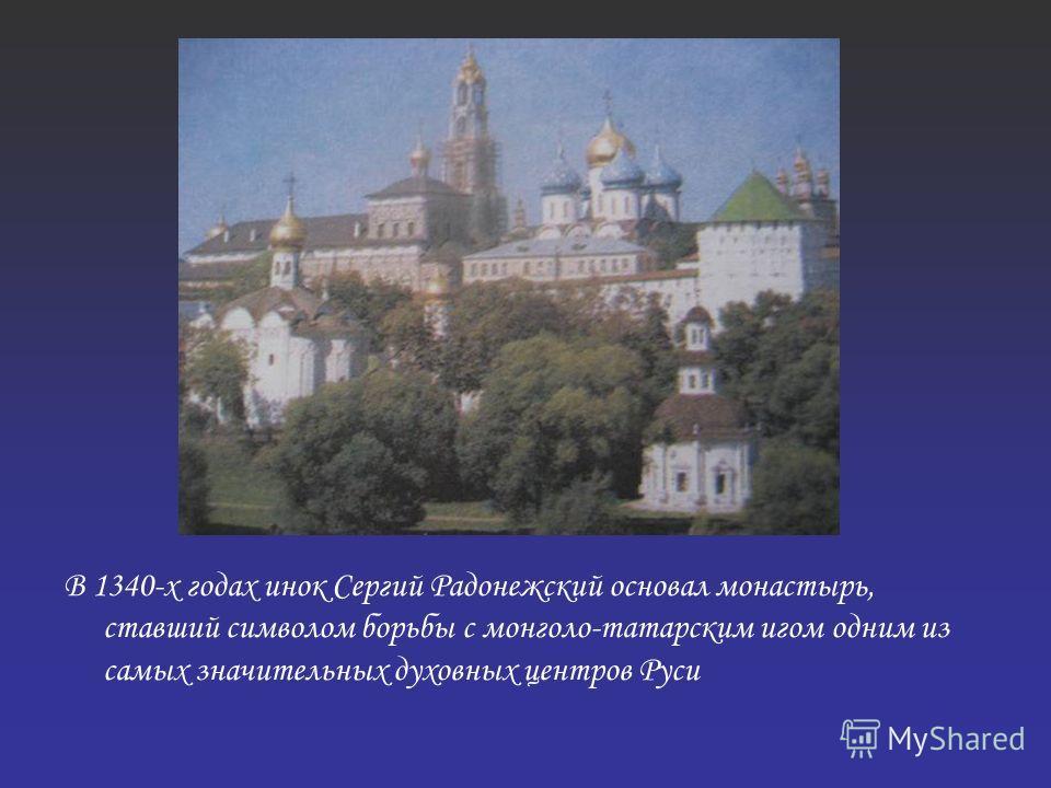 В 1340-х годах инок Сергий Радонежский основал монастырь, ставший символом борьбы с монголо-татарским игом одним из самых значительных духовных центров Руси