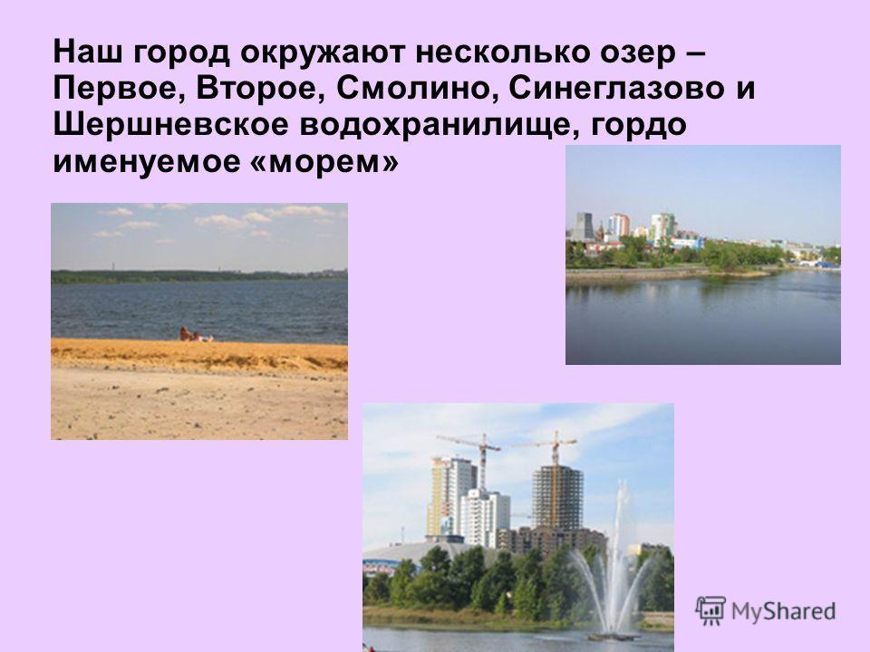 Наш город окружают несколько озер – Первое, Второе, Смолино, Синеглазово и Шершневское водохранилище, гордо именуемое «морем»