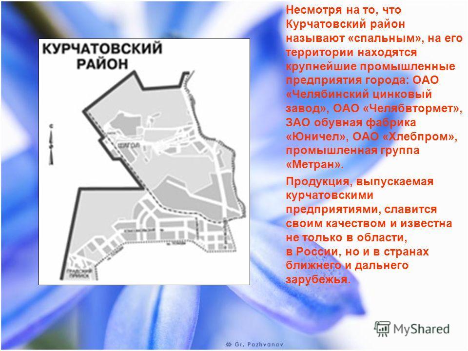 Несмотря на то, что Курчатовский район называют «спальным», на его территории находятся крупнейшие промышленные предприятия города: ОАО «Челябинский цинковый завод», ОАО «Челябвтормет», ЗАО обувная фабрика «Юничел», ОАО «Хлебпром», промышленная групп