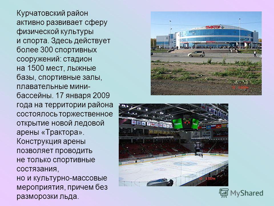 Курчатовский район активно развивает сферу физической культуры и спорта. Здесь действует более 300 спортивных сооружений: стадион на 1500 мест, лыжные базы, спортивные залы, плавательные мини- бассейны. 17 января 2009 года на территории района состоя