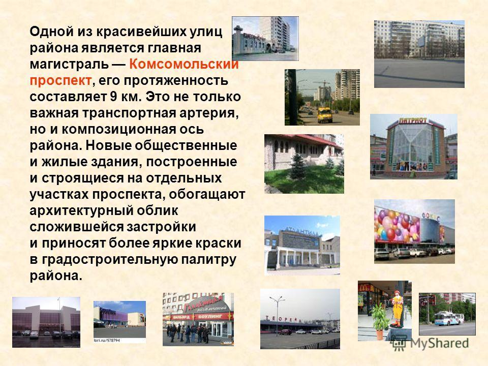 Одной из красивейших улиц района является главная магистраль Комсомольский проспект, его протяженность составляет 9 км. Это не только важная транспортная артерия, но и композиционная ось района. Новые общественные и жилые здания, построенные и строящ