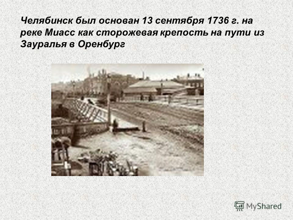 Челябинск был основан 13 сентября 1736 г. на реке Миасс как сторожевая крепость на пути из Зауралья в Оренбург