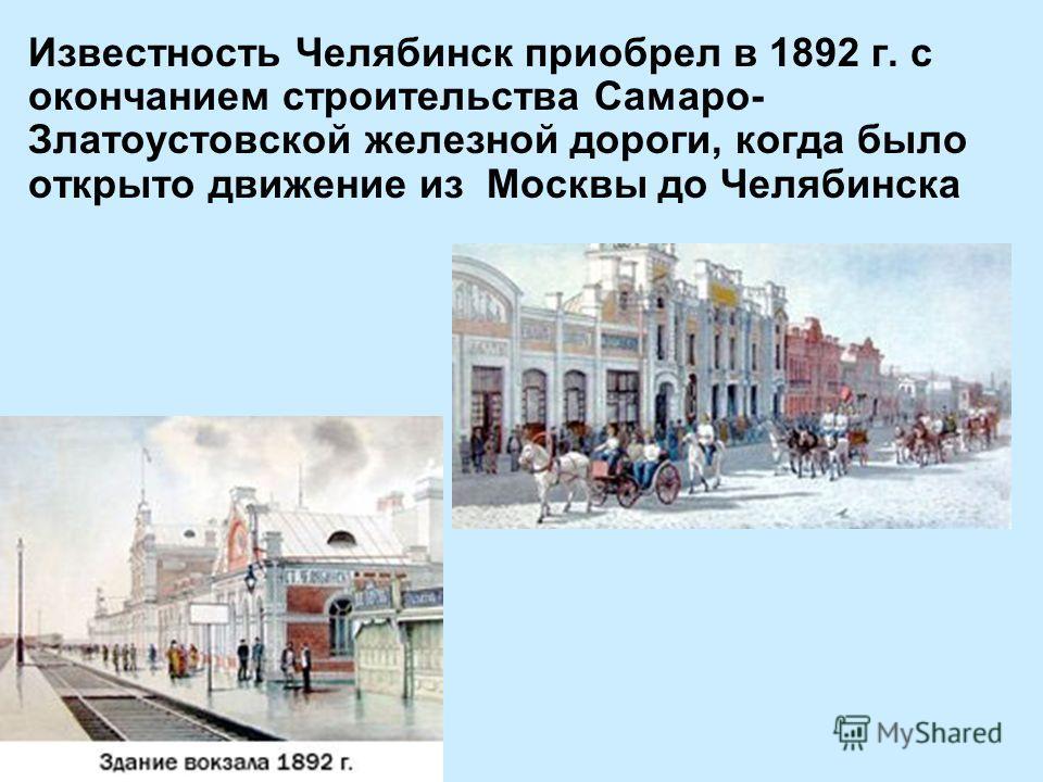 Известность Челябинск приобрел в 1892 г. с окончанием строительства Самаро- Златоустовской железной дороги, когда было открыто движение из Москвы до Челябинска