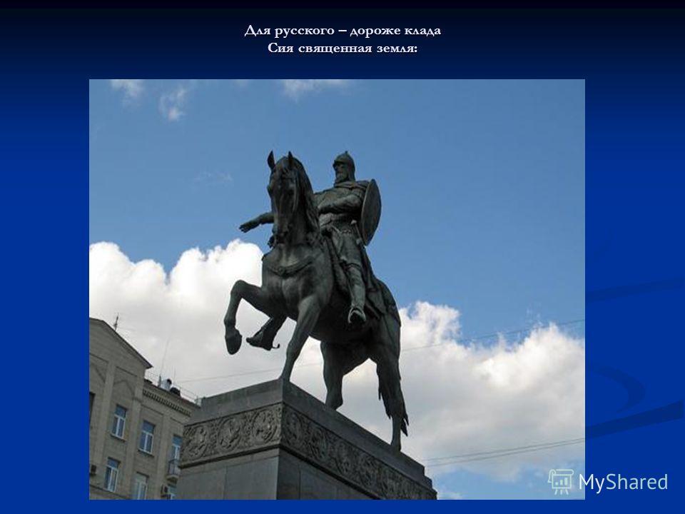 Для русского – дороже клада Сия священная земля: