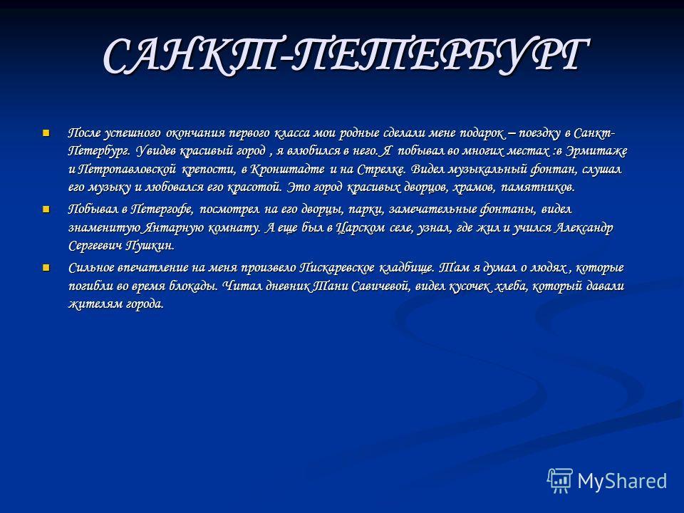 САНКТ-ПЕТЕРБУРГ После успешного окончания первого класса мои родные сделали мене подарок – поездку в Санкт- Петербург. Увидев красивый город, я влюбился в него. Я побывал во многих местах :в Эрмитаже и Петропавловской крепости, в Кронштадте и на Стре