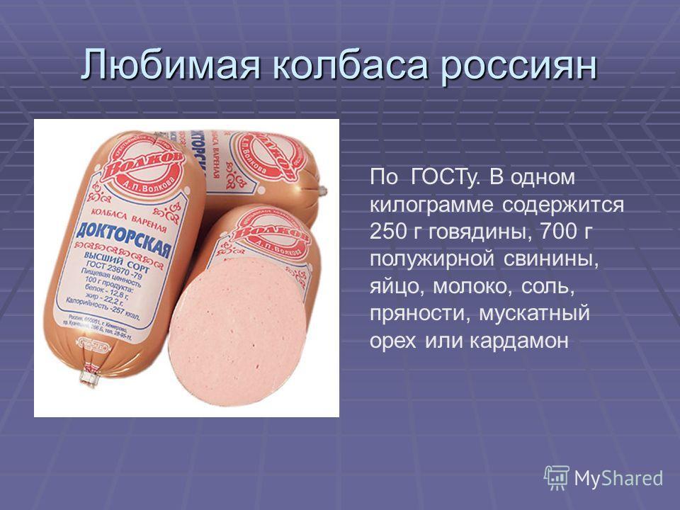 Любимая колбаса россиян По ГОСТу. В одном килограмме содержится 250 г говядины, 700 г полужирной свинины, яйцо, молоко, соль, пряности, мускатный орех или кардамон