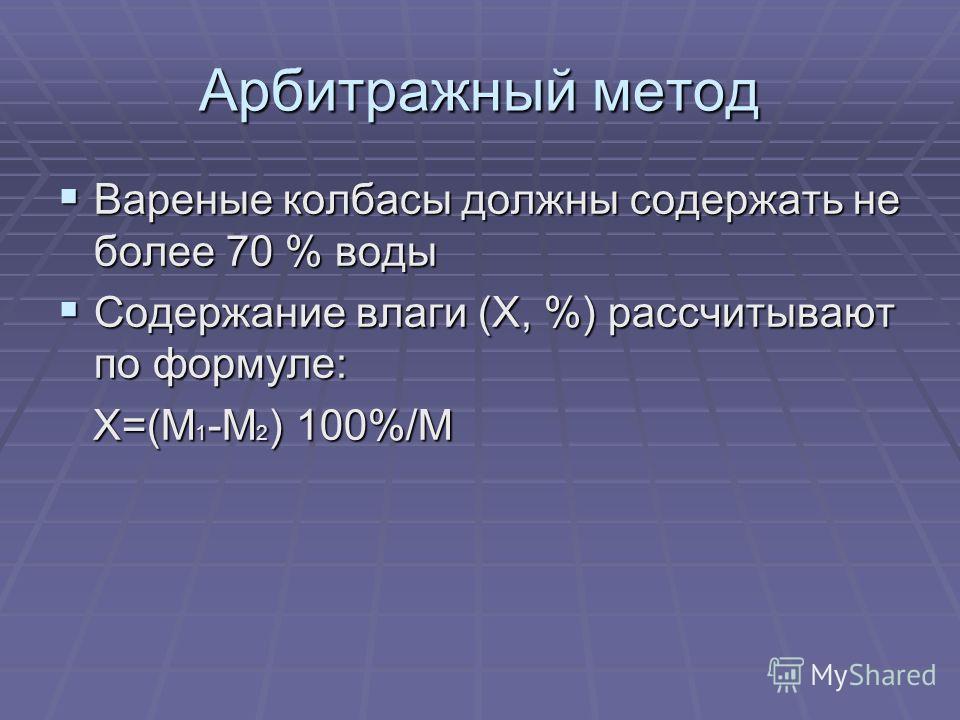 Арбитражный метод Вареные колбасы должны содержать не более 70 % воды Вареные колбасы должны содержать не более 70 % воды Содержание влаги (Х, %) рассчитывают по формуле: Содержание влаги (Х, %) рассчитывают по формуле: Х=(М 1 -М 2 ) 100%/М Х=(М 1 -М