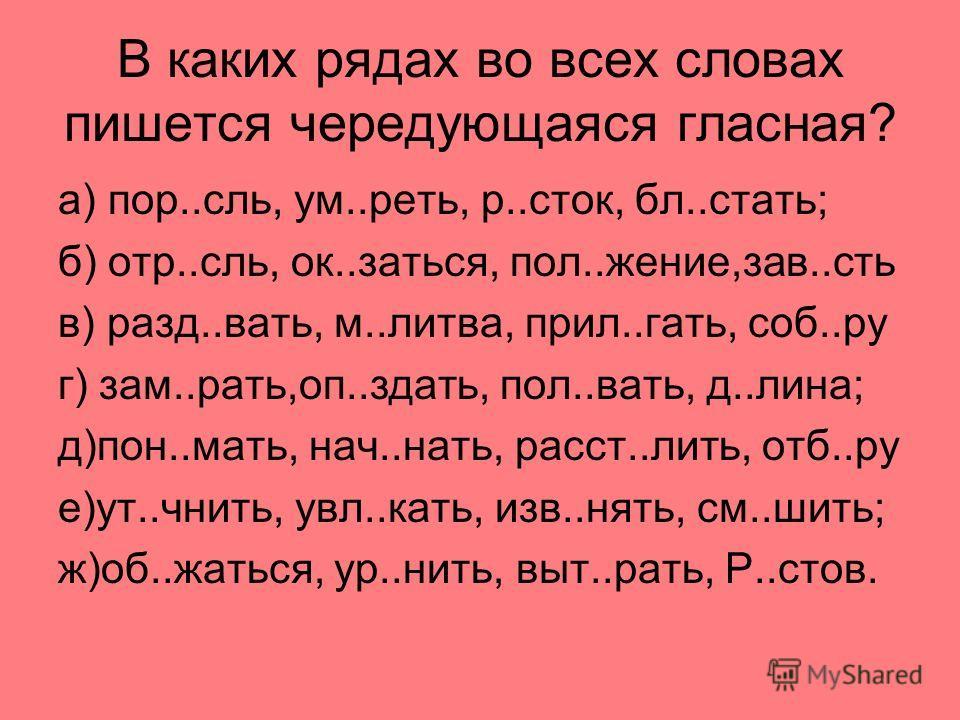 В каких рядах во всех словах пишется чередующаяся гласная? а) пор..сль, ум..реть, р..сток, бл..стать; б) отр..сль, ок..заться, пол..жение,зав..сть в) разд..вать, м..литва, прил..гать, соб..ру г) зам..рать,оп..здать, пол..вать, д..лина; д)пон..мать, н