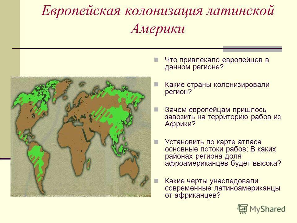 Европейская колонизация латинской Америки Что привлекало европейцев в данном регионе? Какие страны колонизировали регион? Зачем европейцам пришлось завозить на территорию рабов из Африки? Установить по карте атласа основные потоки рабов; В каких райо
