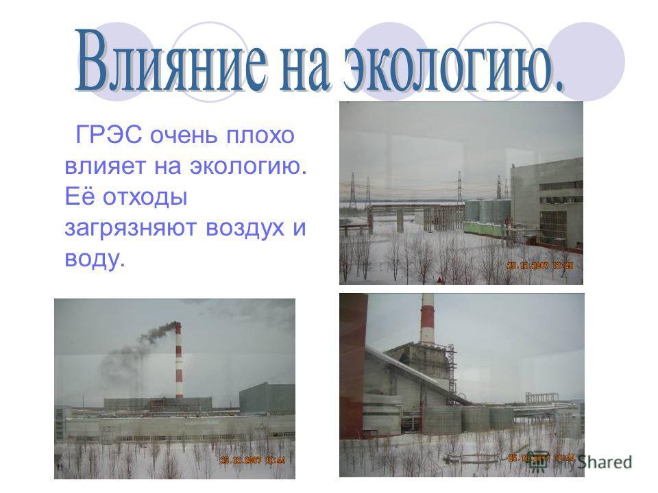 ГРЭС очень плохо влияет на экологию. Её отходы загрязняют воздух и воду.