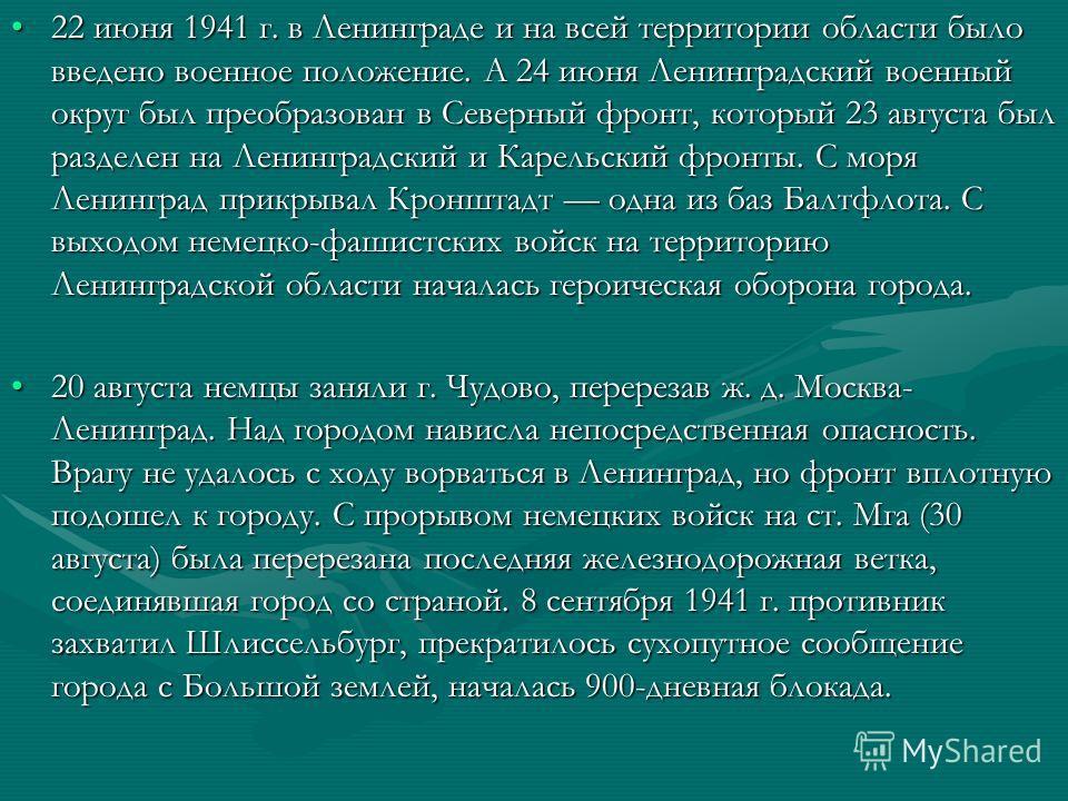 22 июня 1941 г. в Ленинграде и на всей территории области было введено военное положение. А 24 июня Ленинградский военный округ был преобразован в Северный фронт, который 23 августа был разделен на Ленинградский и Карельский фронты. С моря Ленинград