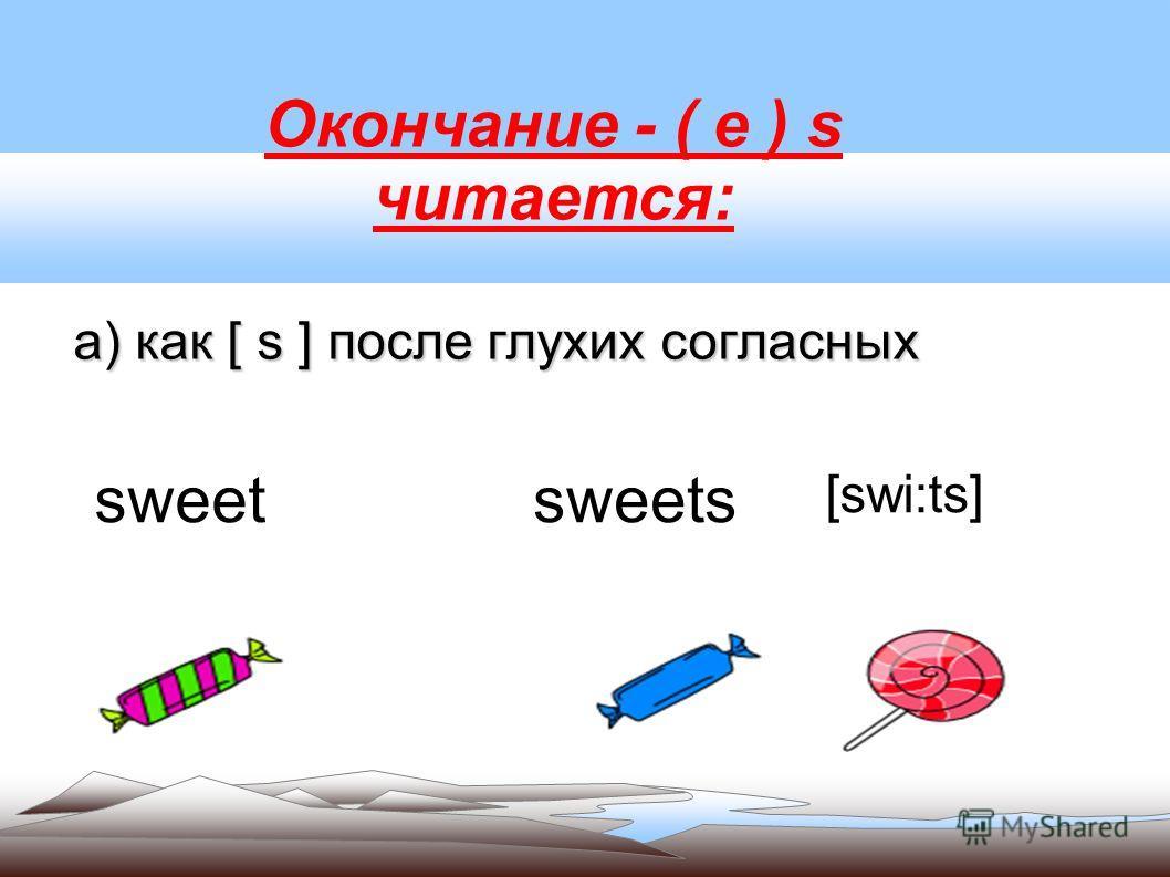 Окончание - ( e ) s читается: а) как [ s ] после глухих согласных sweetsweets [swi:ts]