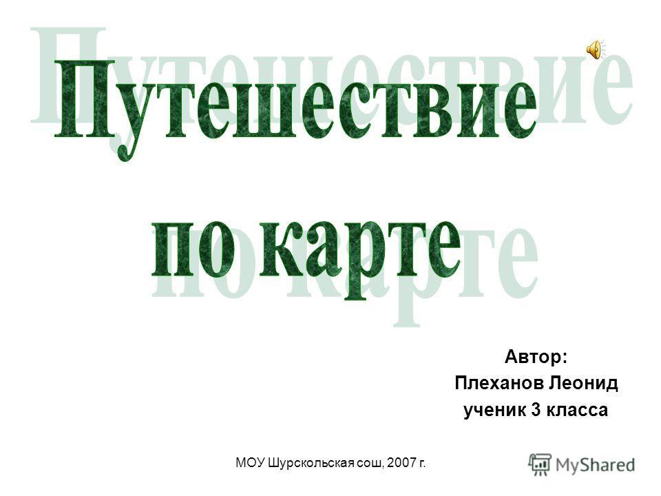 МОУ Шурскольская сош, 2007 г. Автор: Плеханов Леонид ученик 3 класса
