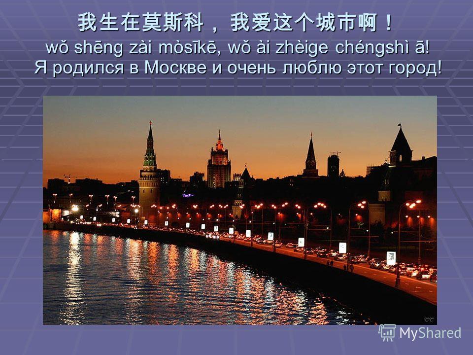 Я родился в Москве и очень люблю этот город! wǒ shēng zài mòsīkē, wǒ ài zhèige chéngshì ā!