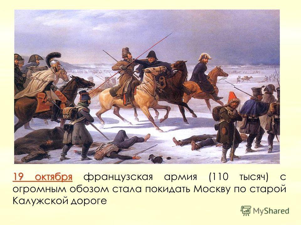 19 октября19 октября 19 октября французская армия (110 тысяч) с огромным обозом стала покидать Москву по старой Калужской дороге 19 октября