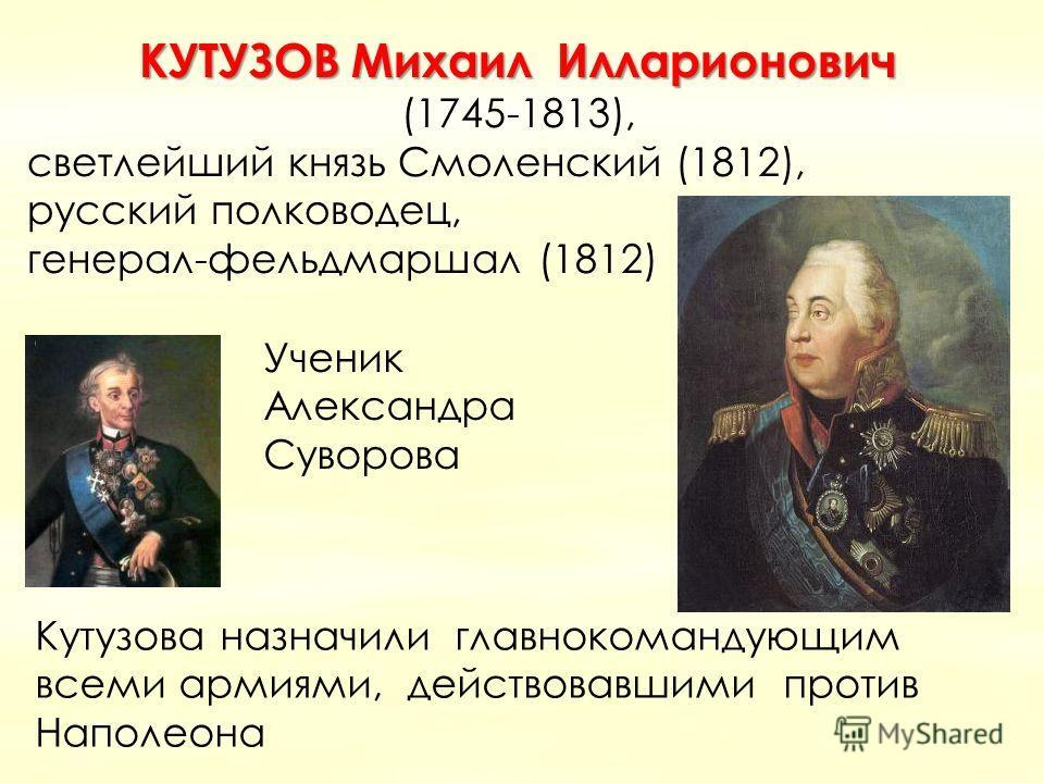 КУТУЗОВ Михаил Илларионович (1745-1813), светлейший князь Смоленский (1812), русский полководец, генерал-фельдмаршал (1812) Кутузова назначили главнокомандующим всеми армиями, действовавшими против Наполеона Ученик Александра Суворова