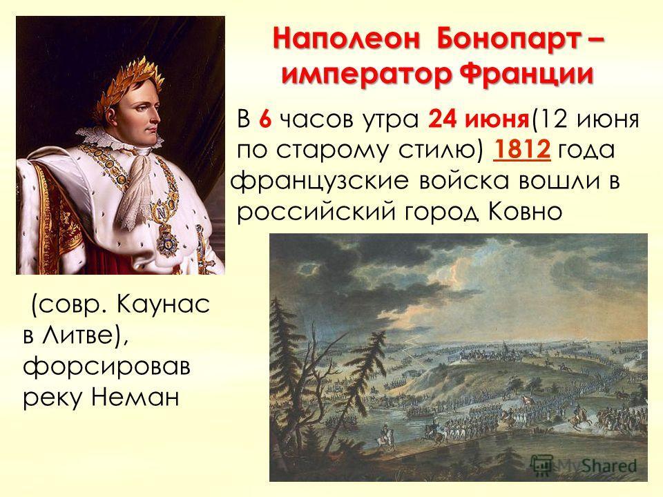 Наполеон Бонопарт – император Франции В 6 часов утра 24 июня (12 июня по старому стилю) 1812 года 1812 французские войска вошли в российский город Ковно (совр. Каунас в Литве), форсировав реку Неман