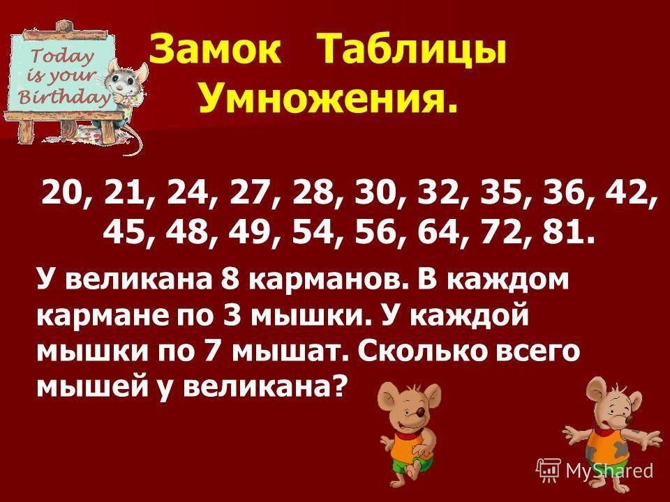 Замок Таблицы Умножения. 20, 21, 24, 27, 28, 30, 32, 35, 36, 42, 45, 48, 49, 54, 56, 64, 72, 81. У великана 8 карманов. В каждом кармане по 3 мышки. У каждой мышки по 7 мышат. Сколько всего мышей у великана?