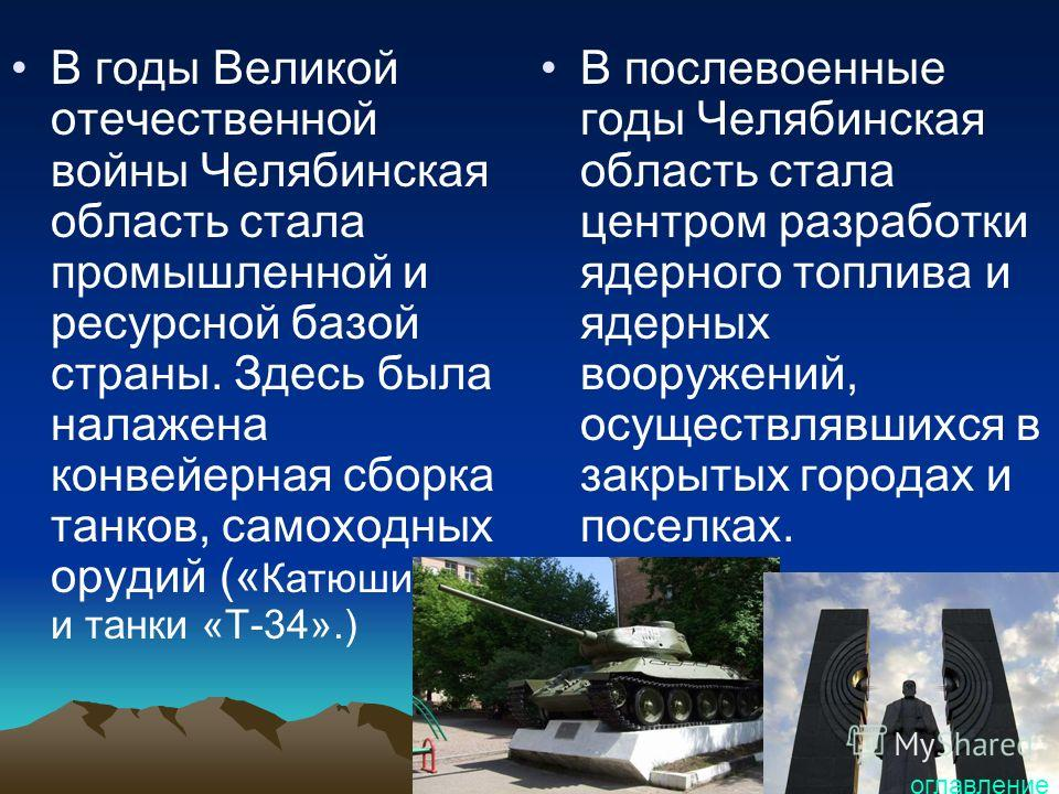 В годы Великой отечественной войны Челябинская область стала промышленной и ресурсной базой страны. Здесь была налажена конвейерная сборка танков, самоходных орудий (« Катюши» и танки «Т-34».) В послевоенные годы Челябинская область стала центром раз