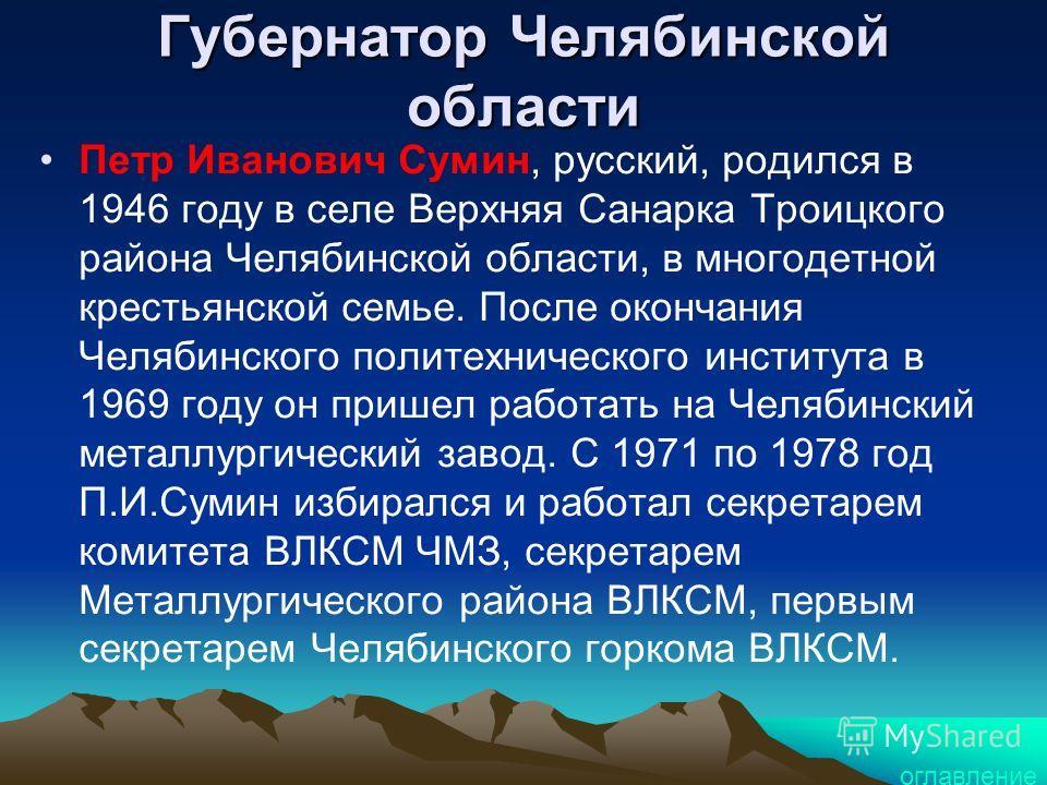 Губернатор Челябинской области Петр Иванович Сумин, русский, родился в 1946 году в селе Верхняя Санарка Троицкого района Челябинской области, в многодетной крестьянской семье. После окончания Челябинского политехнического института в 1969 году он при