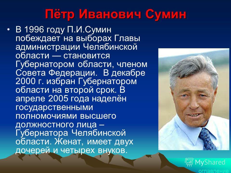 Пётр Иванович Сумин В 1996 году П.И.Сумин побеждает на выборах Главы администрации Челябинской области становится Губернатором области, членом Совета Федерации. В декабре 2000 г. избран Губернатором области на второй срок. В апреле 2005 года наделён