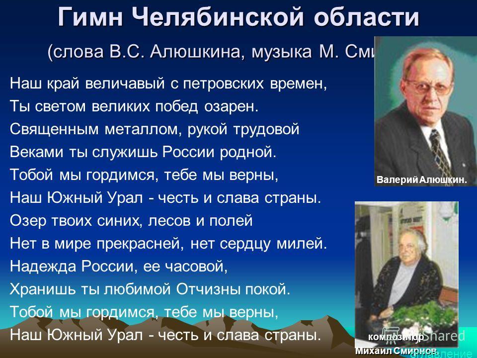 Гимн Челябинской области (слова В.С. Алюшкина, музыка М. Смирнова) Наш край величавый с петровских времен, Ты светом великих побед озарен. Священным металлом, рукой трудовой Веками ты служишь России родной. Тобой мы гордимся, тебе мы верны, Наш Южный