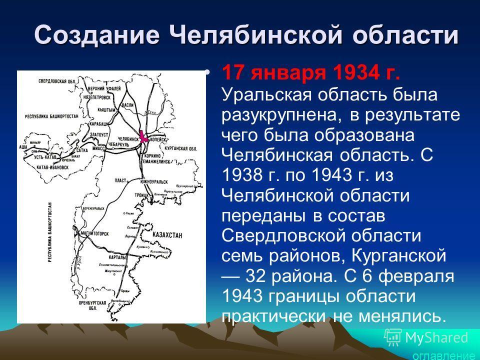 Создание Челябинской области 17 января 1934 г. Уральская область была разукрупнена, в результате чего была образована Челябинская область. С 1938 г. по 1943 г. из Челябинской области переданы в состав Свердловской области семь районов, Курганской 32