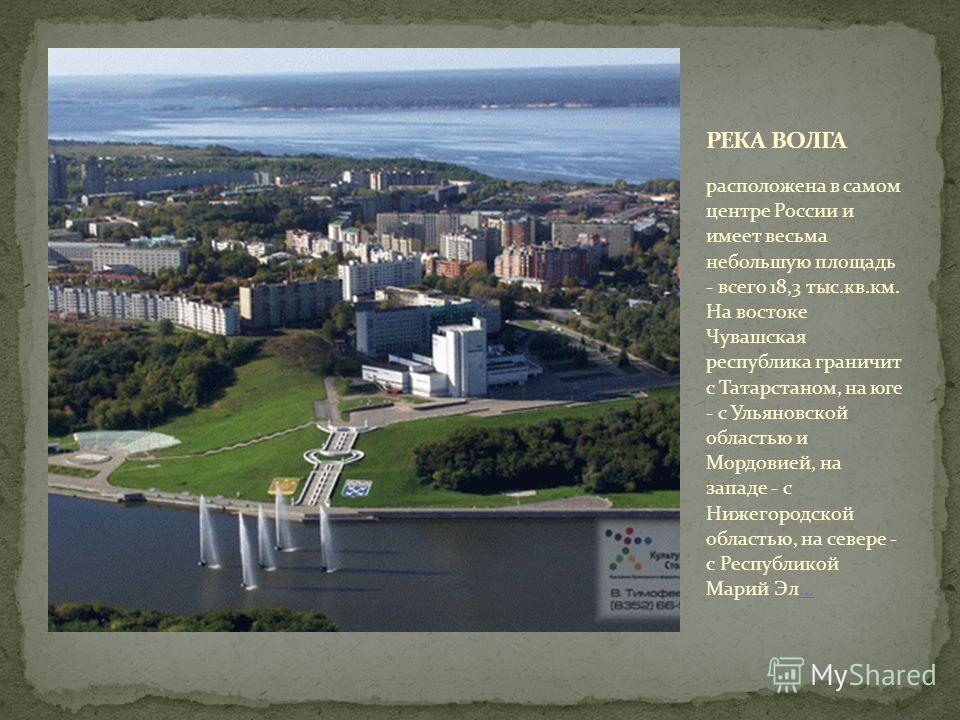 расположена в самом центре России и имеет весьма небольшую площадь - всего 18,3 тыс.кв.км. На востоке Чувашская республика граничит с Татарстаном, на юге - с Ульяновской областью и Мордовией, на западе - с Нижегородской областью, на севере - с Респуб