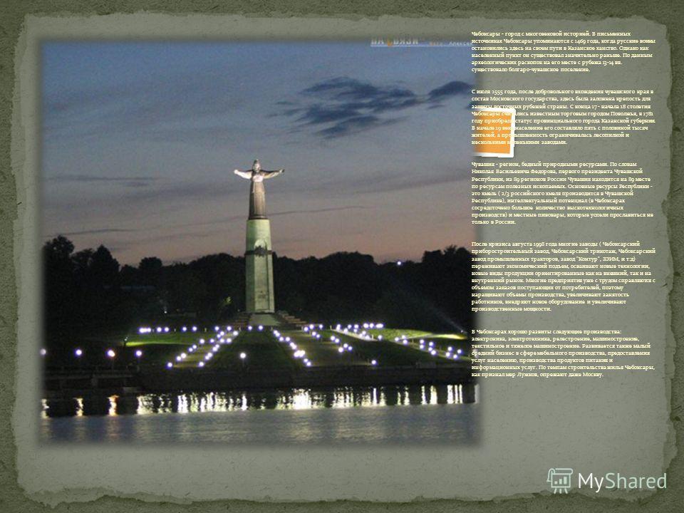 Чебоксары - город с многовековой историей. В письменных источниках Чебоксары упоминаются с 1469 года, когда русские воины остановились здесь на своем пути в Казанское ханство. Однако как населенный пункт он существовал значительно раньше. По данным а