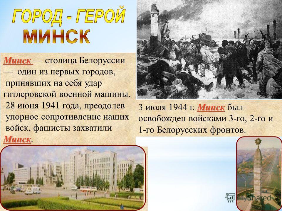 Минск Минск столица Белоруссии один из первых городов, принявших на себя удар гитлеровской военной машины. 28 июня 1941 года, преодолев упорное сопротивление наших войск, фашисты захватили Минск Минск. Минск 3 июля 1944 г. Минск был освобожден войска