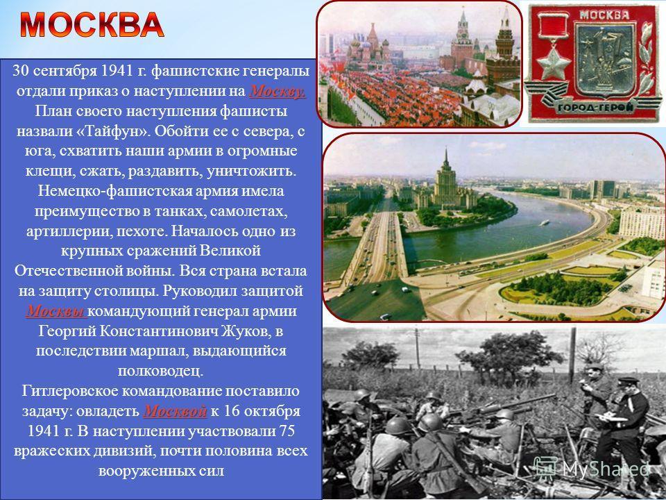 Москву. Москвы 30 сентября 1941 г. фашистские генералы отдали приказ о наступлении на Москву. План своего наступления фашисты назвали «Тайфун». Обойти ее с севера, с юга, схватить наши армии в огромные клещи, сжать, раздавить, уничтожить. Немецко-фаш