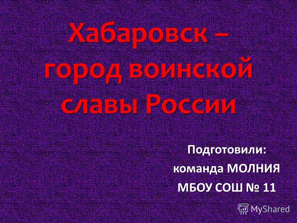 Хабаровск – город воинской славы России Подготовили: команда МОЛНИЯ МБОУ СОШ 11