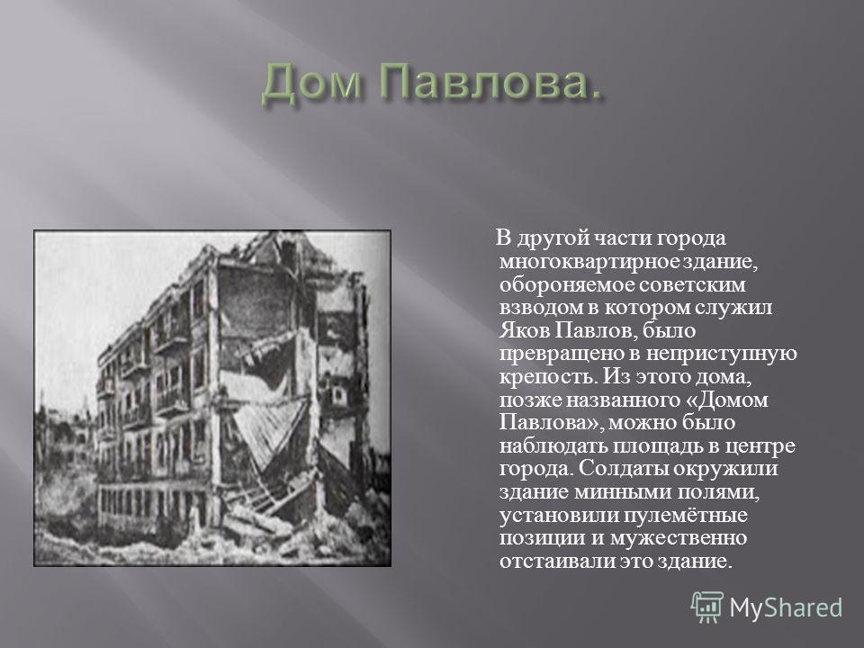 В другой части города многоквартирное здание, обороняемое советским взводом в котором служил Яков Павлов, было превращено в неприступную крепость. Из этого дома, позже названного «Домом Павлова», можно было наблюдать площадь в центре города. Солдаты