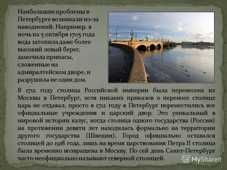В 1712 году столица Российской империи была перенесена из Москвы в Петербург, хотя никаких приказов о переносе столице царь не отдавал, просто в 1712 году в Петербург переместились все официальные учреждения и царский двор. Это уникальный в мировой и