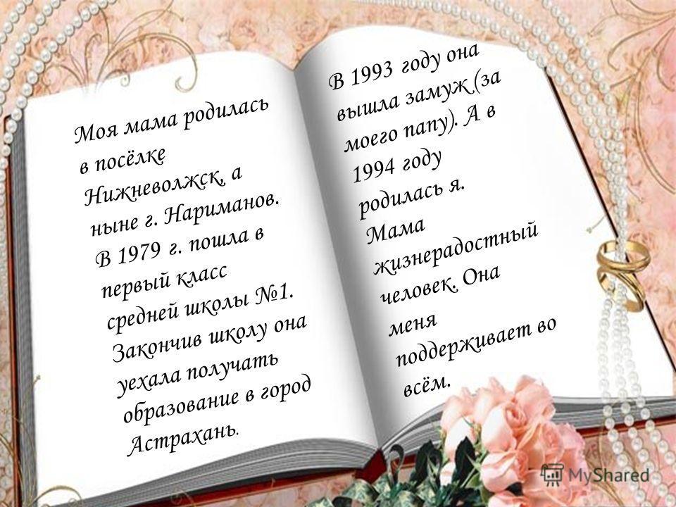 Моя мама родилась в посёлке Нижневолжск, а ныне г. Нариманов. В 1979 г. пошла в первый класс средней школы 1. Закончив школу она уехала получать образование в город Астрахань. В 1993 году она вышла замуж (за моего папу). А в 1994 году родилась я. Мам