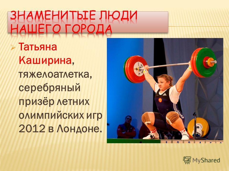 Татьяна Каширина, тяжелоатлетка, серебряный призёр летних олимпийских игр 2012 в Лондоне.