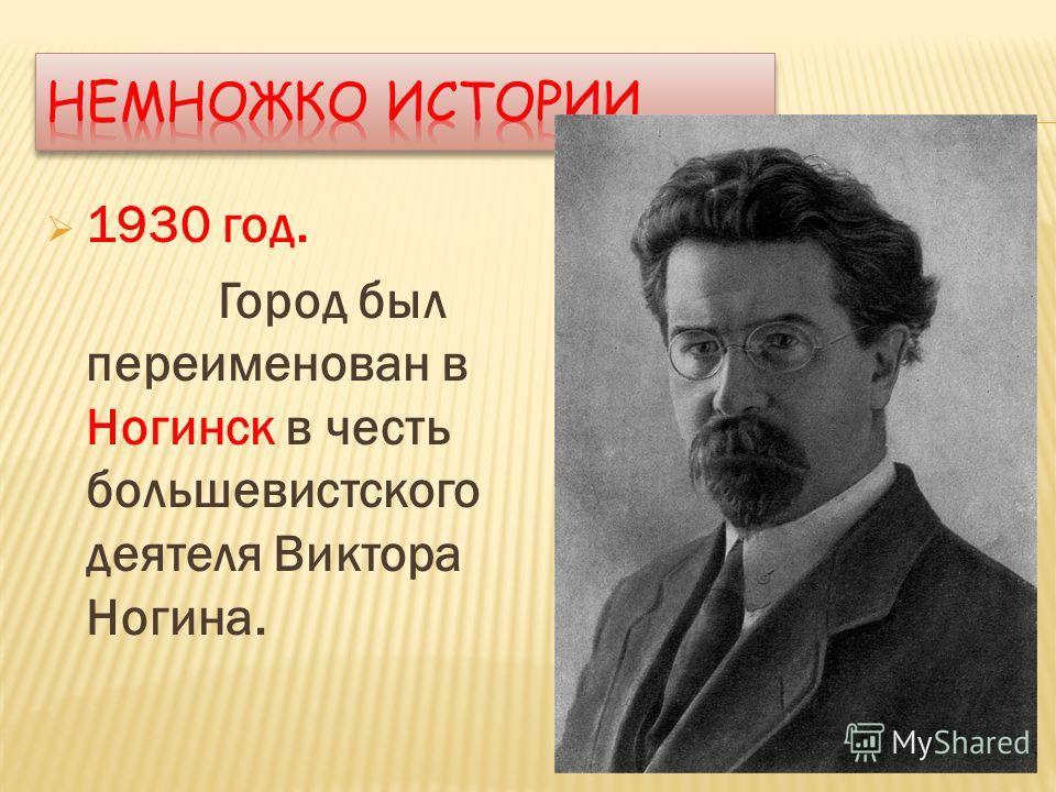 1930 год. Город был переименован в Ногинск в честь большевистского деятеля Виктора Ногина.
