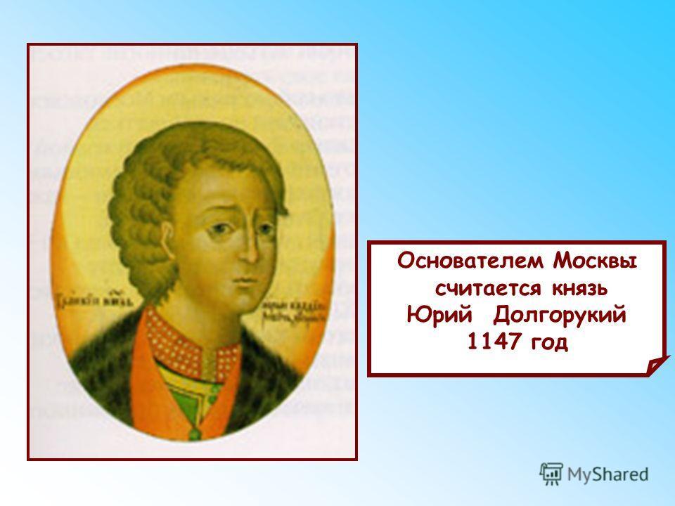 Основателем Москвы считается князь Юрий Долгорукий 1147 год