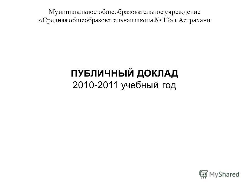 Муниципальное общеобразовательное учреждение «Средняя общеобразовательная школа 13» г.Астрахани ПУБЛИЧНЫЙ ДОКЛАД 2010-2011 учебный год